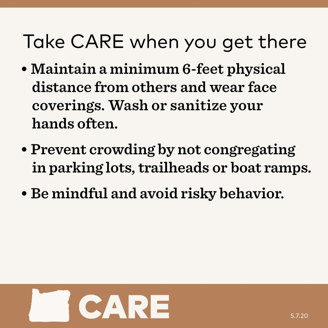 Take care when you get there. - Maintain minimum 6-feet physical distance from others and wear face coverings. Wash or sanitize your hands often.   - Prevent crowding by not congregating in parking lots, trailheads or boat ramps. - Be mindful and avoid risky behavior.
